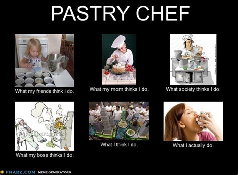 Meme Chef - pastry chef what my friends think i do what my mom thinks