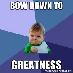 Bow Meme - bow down to greatness success kid meme generator