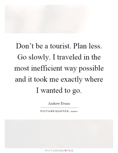 dont be a tourist don t be a tourist plan less go slowly i traveled in the most picture quotes