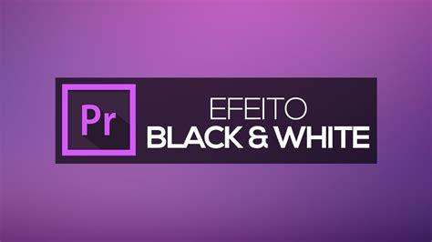 adobe premiere pro black and white efeito black and white preto e branco adobe premiere