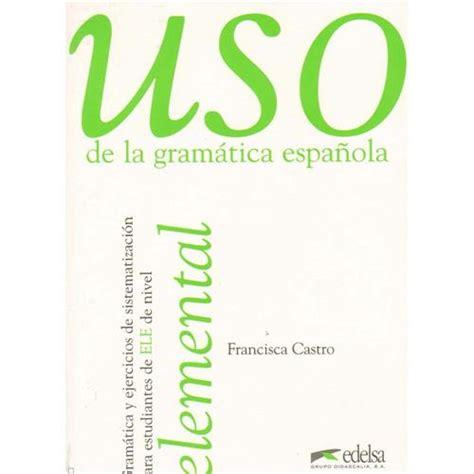 uso de la gramatica uso de la gramatica espa 241 ola gramatica y ejercicios de sistematizacion para estudiantes de e l