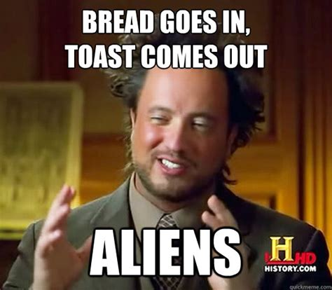 bread goes in toast comes out aliens ancient aliens