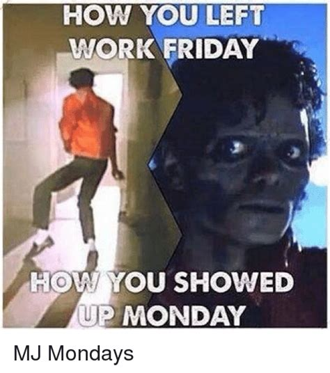 Friday Monday Meme - how you left work friday how you showed up monday mj