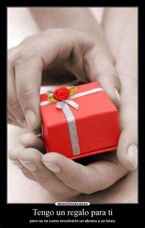 tengo un regalo para ti pero no se como envolverte un abrazo y un beso tengo un regalo para ti desmotivaciones