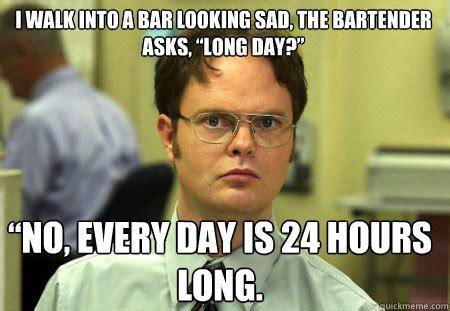 Long Day Memes - i walk into a bar looking sad the bartender asks long