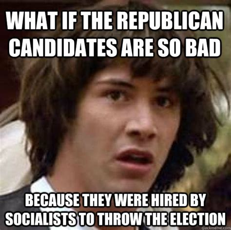 Stoner Dad Meme - what if the republican candidates are so bad because they