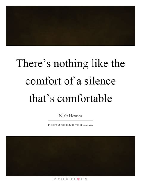 Comfortable Quotes by There S Nothing Like The Comfort Of A Silence That S