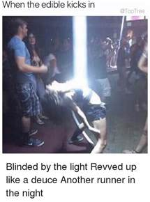 Blinded By The Light Wrapped Up Like A when the edible kicks in blinded by the light revved up like a deuce another runner in the