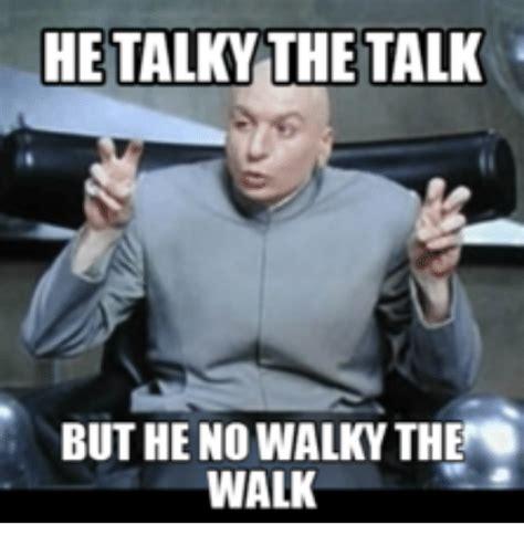 talk meme he talky the talk but he no walky the walk walking meme