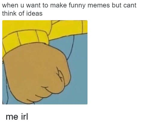I Want To Make A Meme - when u want to make funny memes but cant think of ideas me