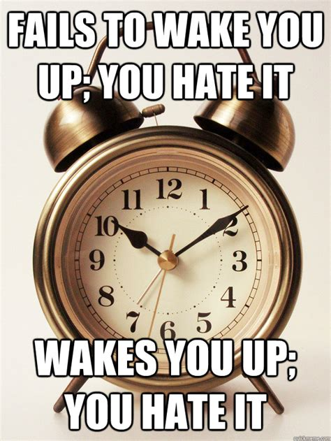 Alarm Clock Meme - fails to wake you up you hate it wakes you up you hate