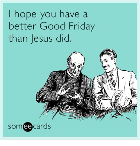 Jesus Good Friday Meme - hope you have a better good friday than jesus did ee cards