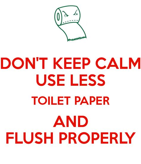i use toilet paper don t keep calm use less toilet paper and flush properly