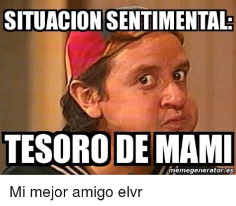 Generate Meme - situacion sentimental tesoro de mami meme generator es mi
