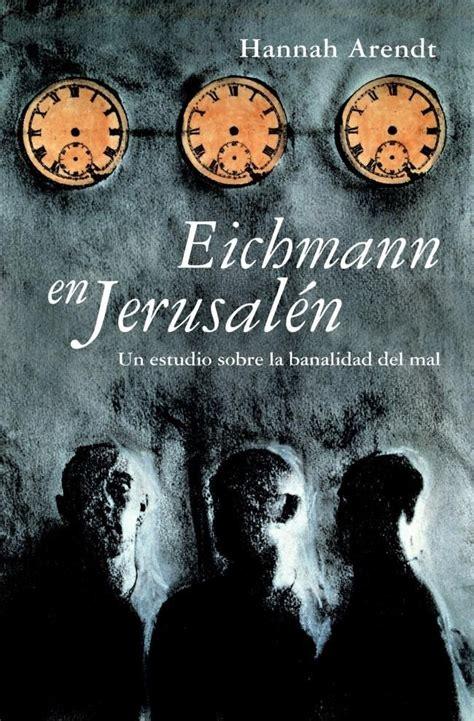 libro eichmann en jerusaln eichmann en jerusal 233 n un estudio sobre la banalidad del mal aladar