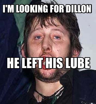 Lube Meme - meme creator i m looking for dillon he left his lube