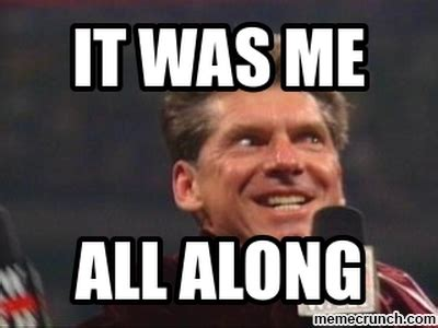 It Was Me Meme - it was me austin it was me all along by vince mcmahon
