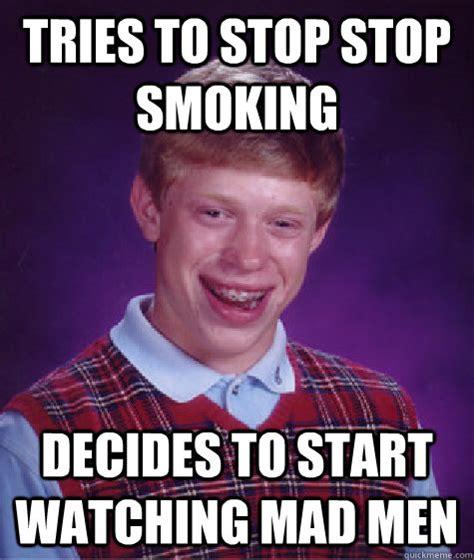 Anti Smoking Meme - tries to stop stop smoking decides to start watching mad