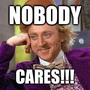 Meme Nobody Cares - nobody cares condescending wonka quickmeme