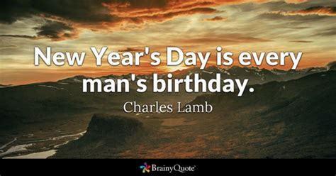 new year brainy quotes new year s day is every s birthday charles