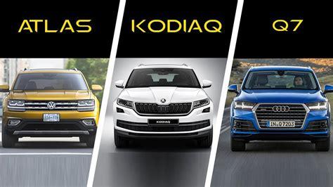 Skoda And Audi by 2018 Volkswagen Atlas Vs 2017 Skoda Kodiaq Vs 2017 Audi Q7