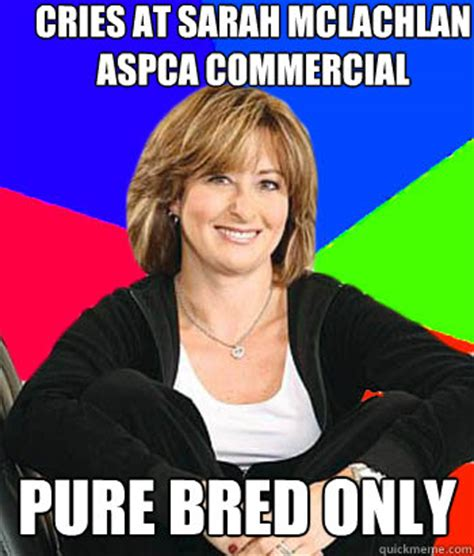Aspca Meme - cries at sarah mclachlan aspca commercial pure bred only sheltering suburban mom quickmeme