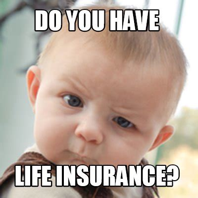 Insurance Meme - meme creator do you have life insurance meme generator