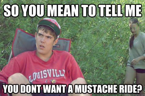 Mustache Ride Meme - so you mean to tell me you dont want a mustache ride dugan