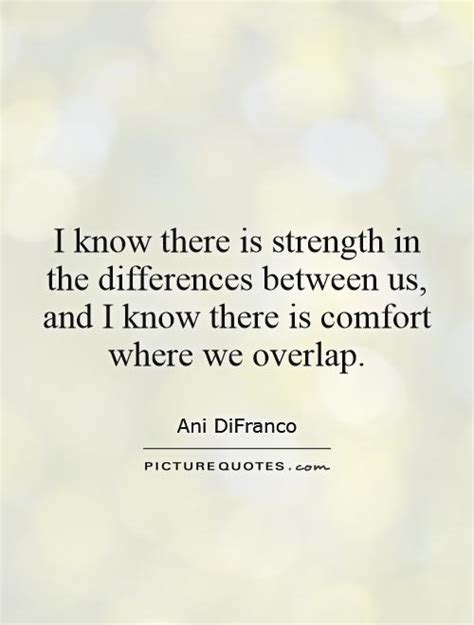quotes for strength and comfort i know there is strength in the differences between us