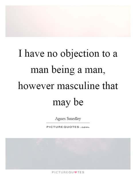 i have no objection to a man being a man however