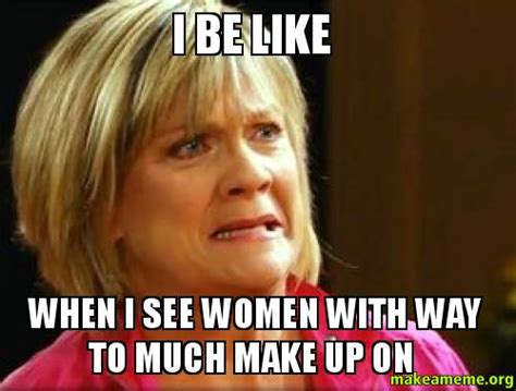Females Be Like Meme - i be like when i see women with way to much make up on