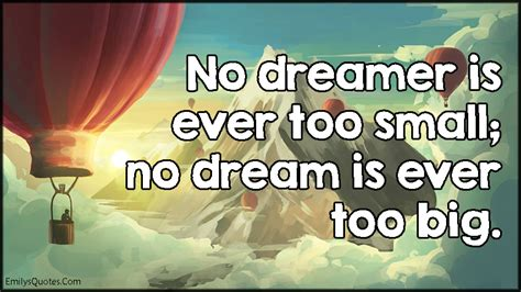no dream is too no dreamer is ever too small no dream is ever too big popular inspirational quotes at