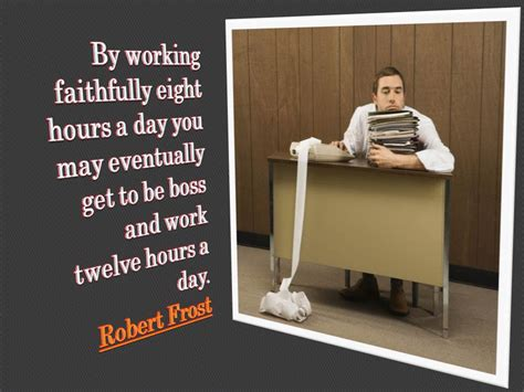 by working faithfully eight hours a day you may eventually get to be tag work robert frost