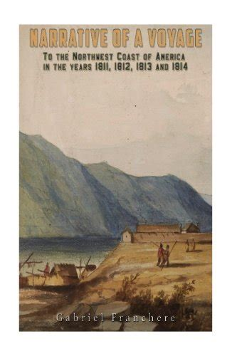 narrative of a voyage to the northwest coast of america in the years 1811 1812 1813 and 1814 or the american settlement on the pacific classic reprint books gabriel franchere author profile news books and speaking