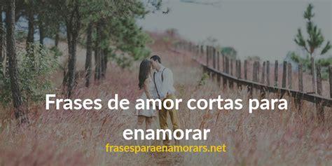 frases romanticas cortas para enamorar frases de cortas para enamorar