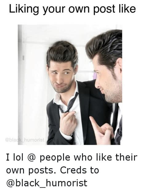 Funny Memes About Liking Someone - liking your own post like humorist i lol people who like their own posts creds to funny meme