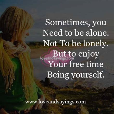 Sometimes I Enjoy Being Alone Essay by Sometimes You Need To Be Alone Not To Be Lonely And Sayings