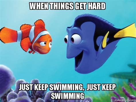 Just Keep Swimming Meme - when things get hard just keep swimming just keep