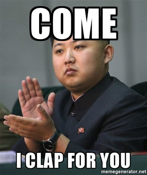 Come I Clap For You Meme - come i clap for you kim jong un clapping meme generator