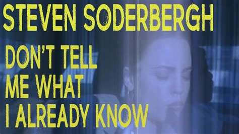 Tell Me What I Already by Steven Soderbergh Don T Tell Me What I Already