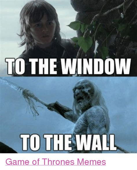 Thrones Meme - to the window to the wall quick game of thrones memes