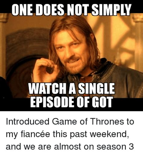 Game Of Thrones Season 3 Meme - one does not simpy watch asingle episode of got introduced
