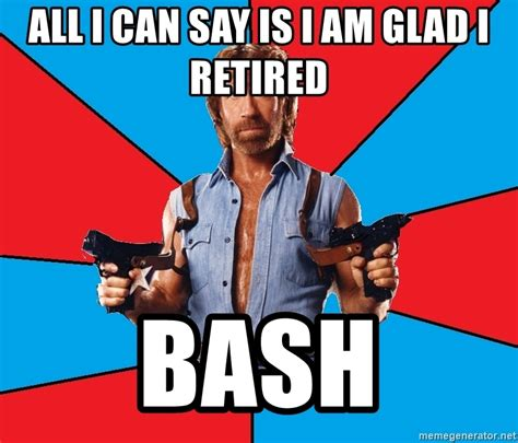 All Meme Generator - all i can say is i am glad i retired bash chuck norris