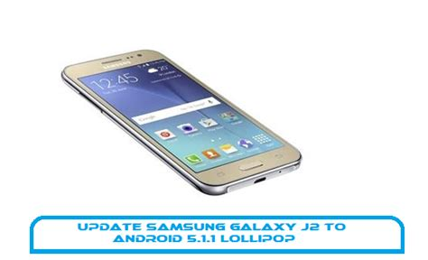 Samsung J2 Lolipop How To Update Samsung Galaxy J2 To Android 5 1 1 Lollipop