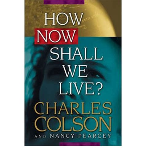the book of how then shall we live books how now shall we live charles w colson nancy pearcy