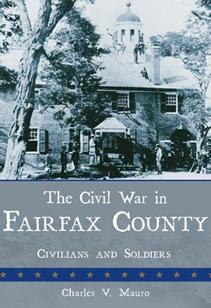 Fairfax County Civil Search The Civil War In Fairfax County Civilians And Soldiers By Charles V Mauro The