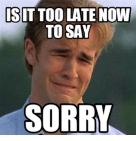late meme is it latenow to say sorry memesco sorry meme on me me