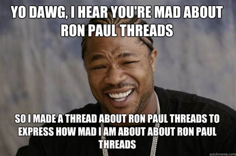 Ron Paul Meme - yo dawg i hear you re mad about ron paul threads so i