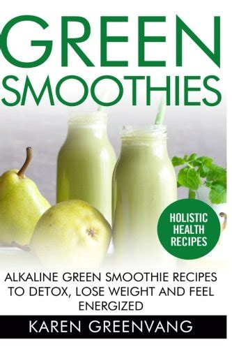 Green Smoothie Recipes For Weight Loss And Detox Book by Green Smoothies Alkaline Green Smoothie Recipes To Detox