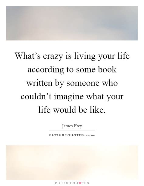 biography is written by who life is crazy quotes sayings life is crazy picture quotes